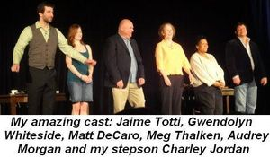 Blog 8 - My cast Jaime Totti, Gwendolyn Whiteside, Matt DeCaro, Meg Thalken, Audrey Morgan and my stepson, Charley Jordan