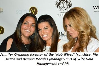 Blog 1 - Jennifer Graziano, Creator of Mob Wives franchise, Pia Rizza, and Deanna Morales, manager-ceo of Wite Gold management and pr