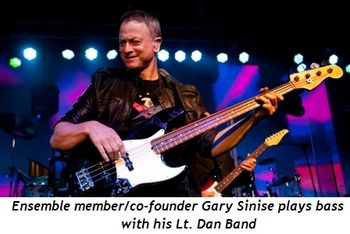 Blog 1 - Ensemble member-co-founder Gary Sinise plays bass w Lt. Dan Band