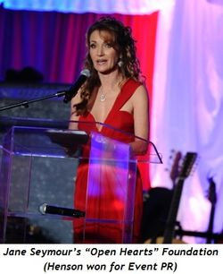 "4 - Jane Seymour's ""Open Hearts"" Foundation (Henson won for Event PR)"